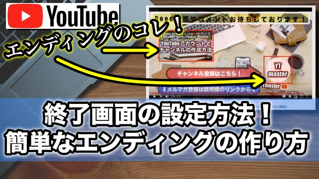YouTube動画の終了画面の設定方法!簡単なエンディングの作り方