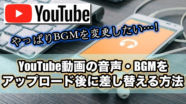 YouTube動画の音声・BGMをアップロード後に差し替える方法
