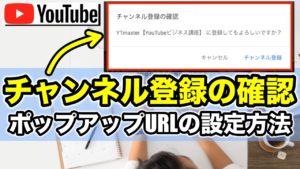 YouTubeで「チャンネル登録の確認」を促すポップアップの設定方法!URL作成手順